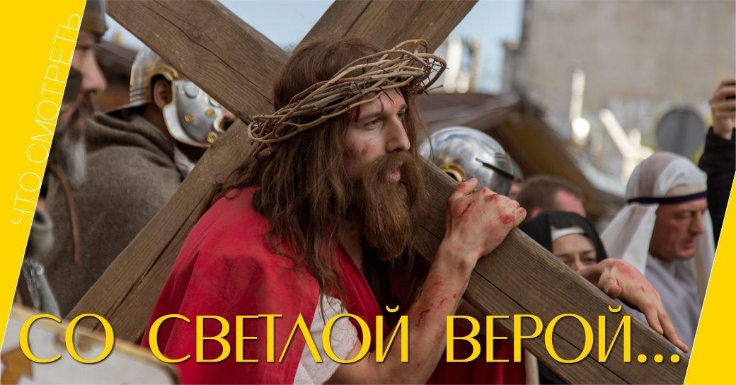 что смотреть, Со светлой верой, страсти Христовы, кино, фильм